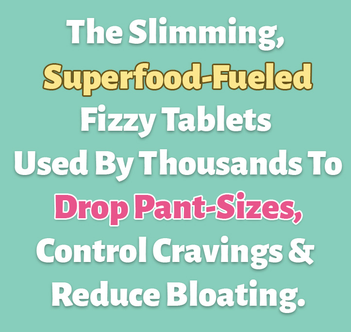 The Slimming, Superfood-Fueled Fizzy Tablets Used By Thousands To Drop Pant-Sizes, Control Cravings and Reduce Bloating.